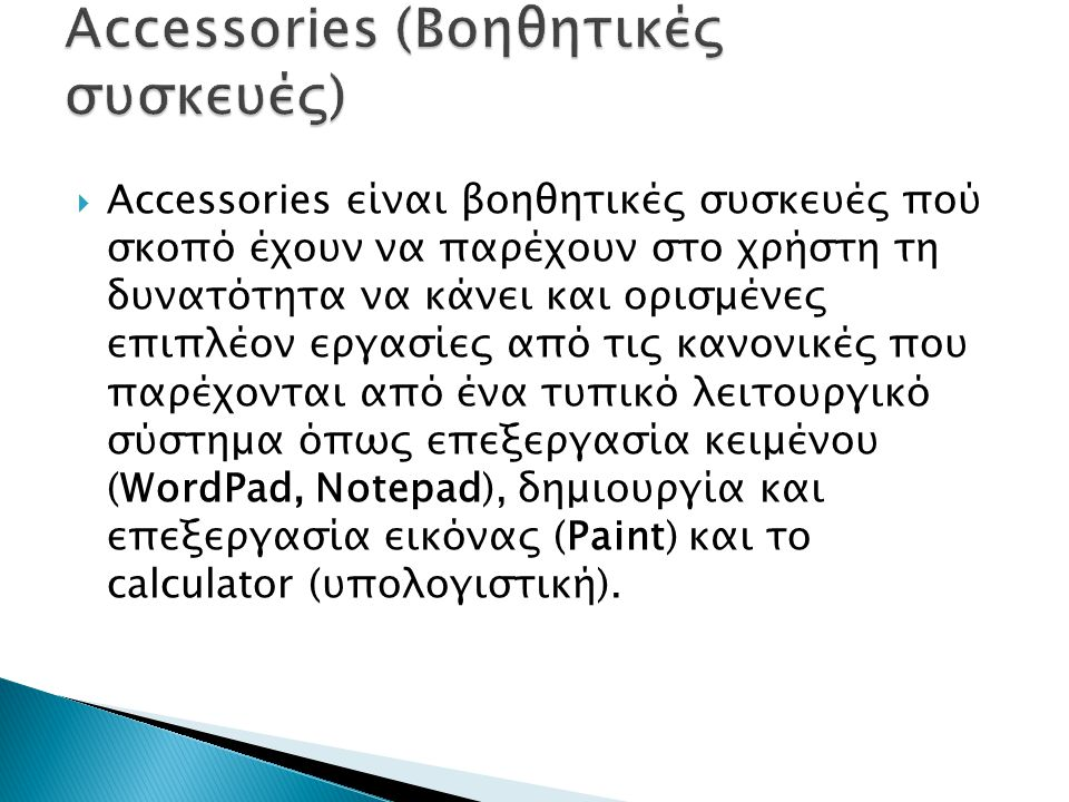  Αccessories είναι βοηθητικές συσκευές πού σκοπό έχουν να παρέχουν στο χρήστη τη δυνατότητα να κάνει και ορισμένες επιπλέον εργασίες από τις κανονικές που παρέχονται από ένα τυπικό λειτουργικό σύστημα όπως επεξεργασία κειμένου (WordPad, Notepad), δημιουργία και επεξεργασία εικόνας (Paint) και το calculator (υπολογιστική).