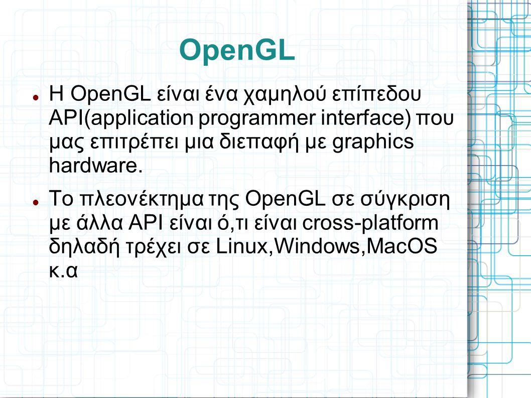 OpenGL  Η OpenGL είναι ένα χαμηλού επίπεδου API(application programmer interface) που μας επιτρέπει μια διεπαφή με graphics hardware.  Το πλεονέκτημ
