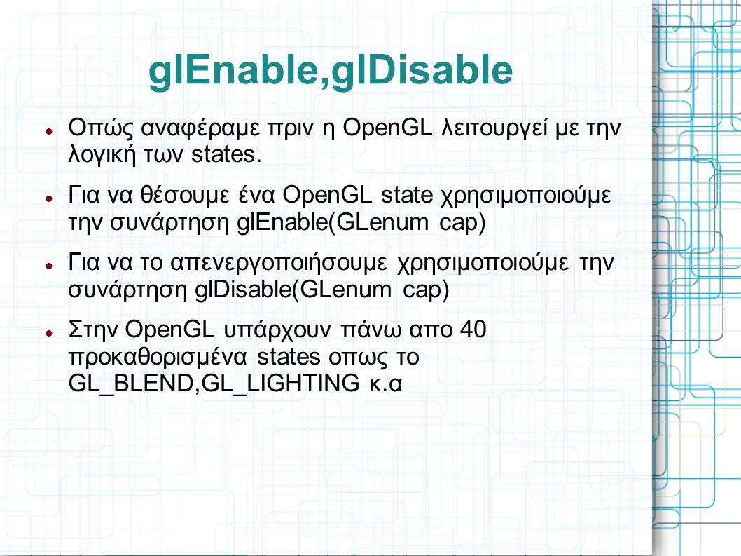 glEnable,glDisable  Οπώς αναφέραμε πριν η OpenGL λειτουργεί με την λογική των states.  Για να θέσουμε ένα OpenGL state χρησιμοποιούμε την συνάρτηση
