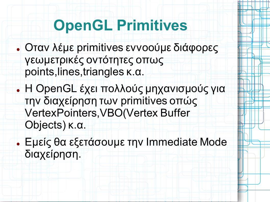 OpenGL Primitives  Οταν λέμε primitives εννοούμε διάφορες γεωμετρικές οντότητες οπως points,lines,triangles κ.α.  Η OpenGL έχει πολλούς μηχανισμούς