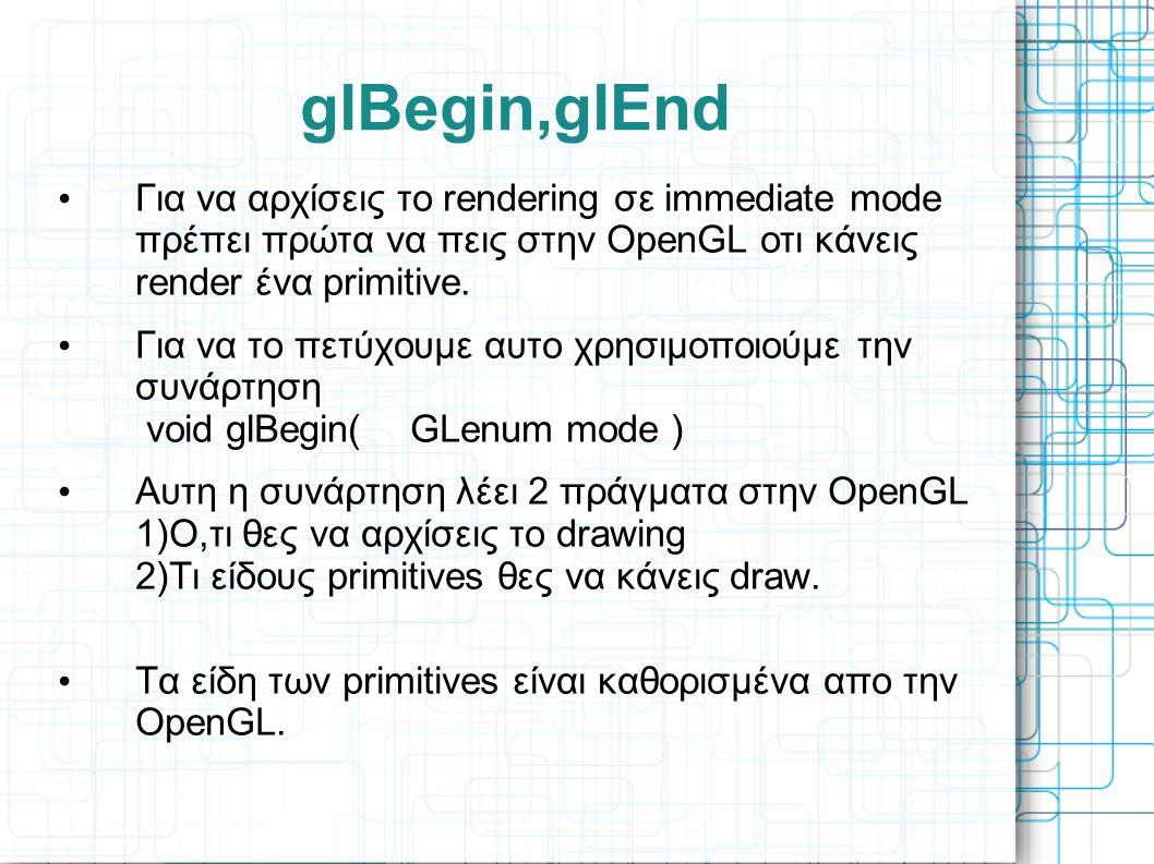 glBegin,glEnd • Για να αρχίσεις το rendering σε immediate mode πρέπει πρώτα να πεις στην OpenGL οτι κάνεις render ένα primitive. • Για να το πετύχουμε