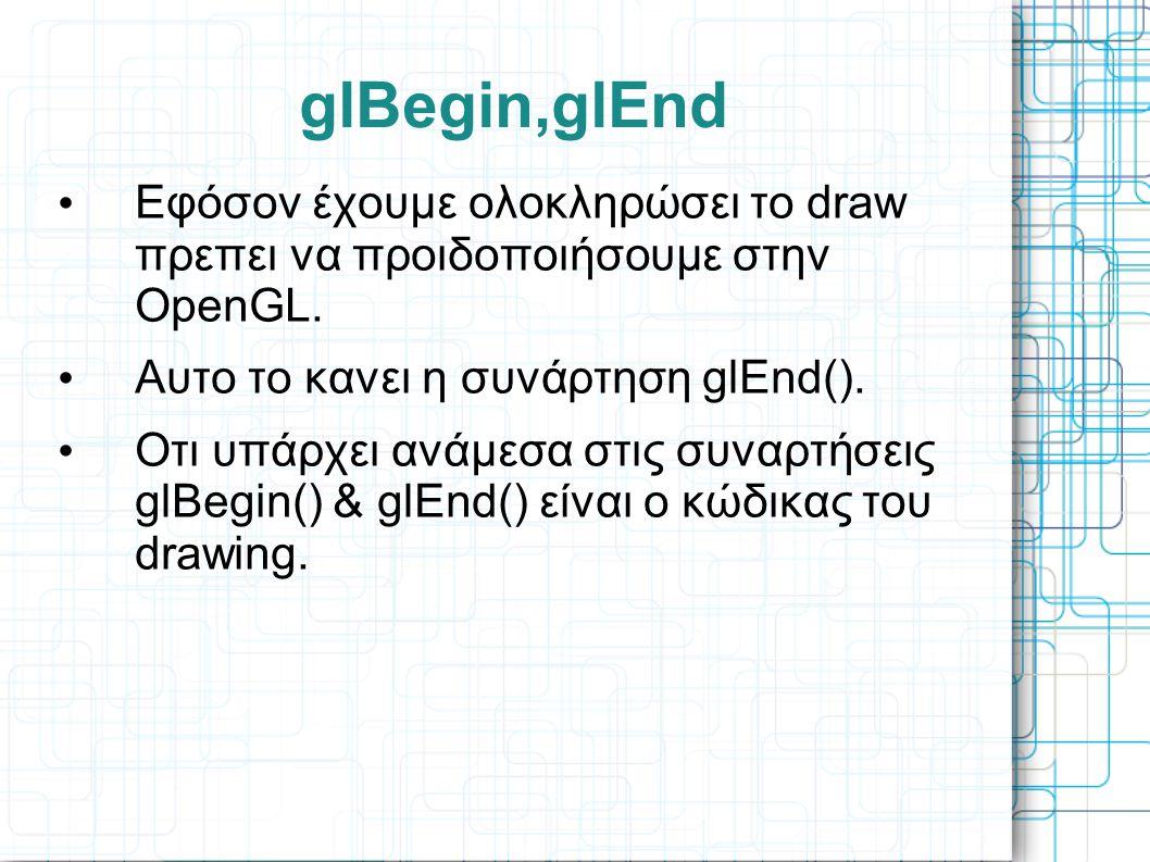 • Εφόσον έχουμε ολοκληρώσει το draw πρεπει να προιδοποιήσουμε στην OpenGL. • Αυτο το κανει η συνάρτηση glEnd(). • Οτι υπάρχει ανάμεσα στις συναρτήσεις