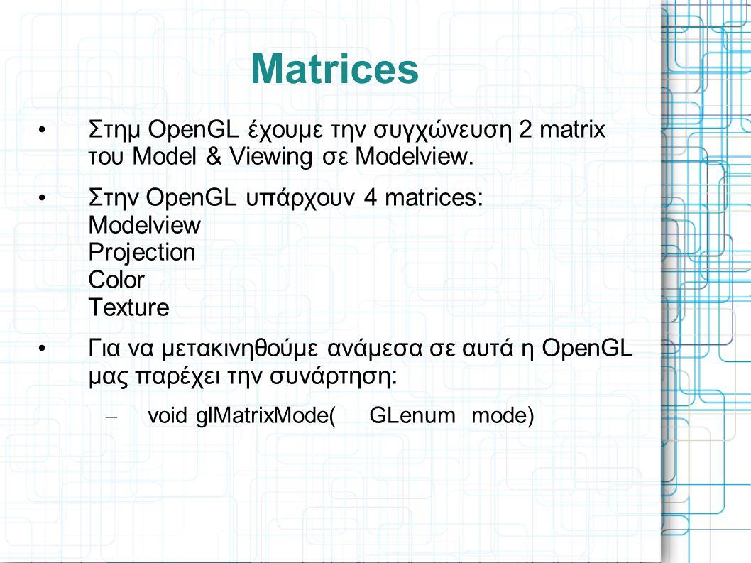 • Στημ OpenGL έχουμε την συγχώνευση 2 matrix του Model & Viewing σε Modelview. • Στην OpenGL υπάρχουν 4 matrices: Modelview Projection Color Texture •