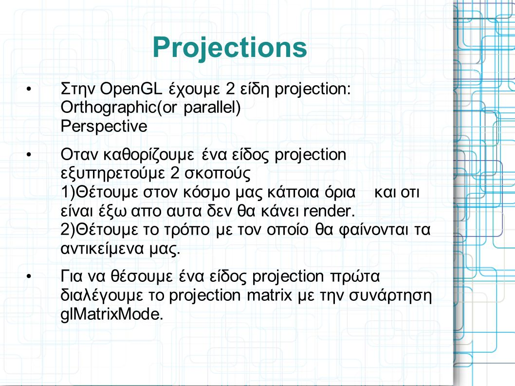 Projections • Στην OpenGL έχουμε 2 είδη projection: Orthographic(or parallel) Perspective • Οταν καθορίζουμε ένα είδος projection εξυπηρετούμε 2 σκοπο