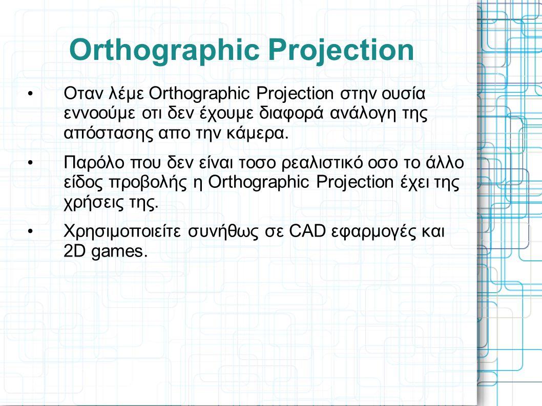 Orthographic Projection • Οταν λέμε Orthographic Projection στην ουσία εννοούμε οτι δεν έχουμε διαφορά ανάλογη της απόστασης απο την κάμερα. • Παρόλο