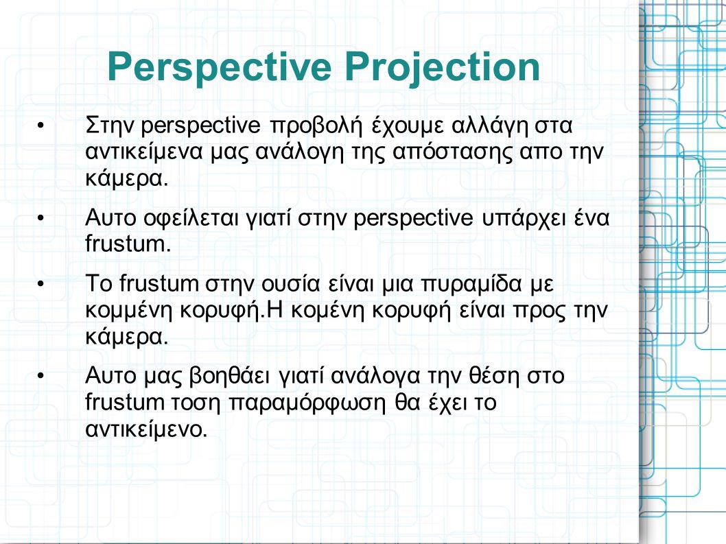 Perspective Projection • Στην perspective προβολή έχουμε αλλάγη στα αντικείμενα μας ανάλογη της απόστασης απο την κάμερα. • Αυτο οφείλεται γιατί στην