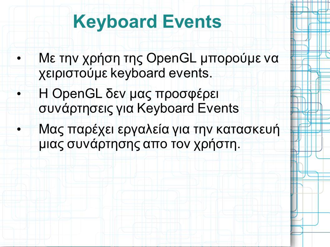 Keyboard Events • Με την χρήση της OpenGL μπορούμε να χειριστούμε keyboard events. • Η OpenGL δεν μας προσφέρει συνάρτησεις για Keyboard Events • Μας