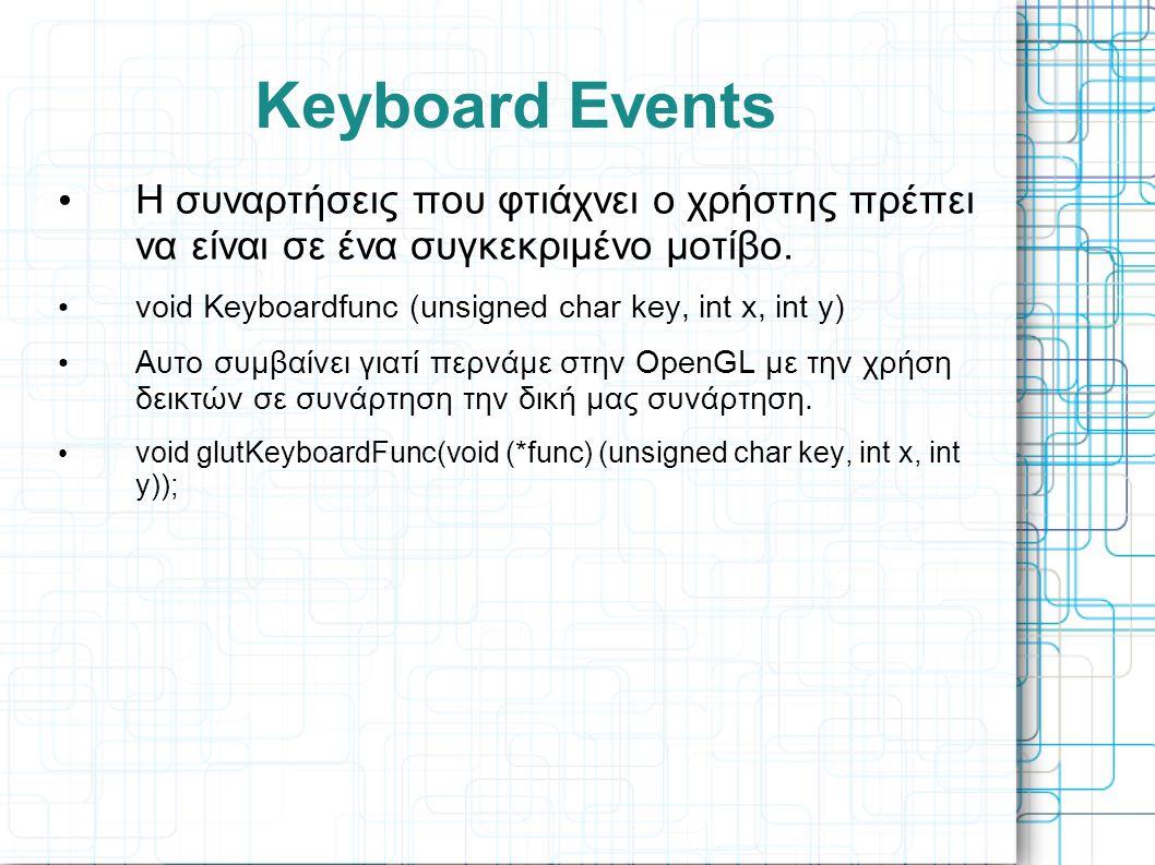 Keyboard Events • H συναρτήσεις που φτιάχνει ο χρήστης πρέπει να είναι σε ένα συγκεκριμένο μοτίβο. • void Keyboardfunc (unsigned char key, int x, int