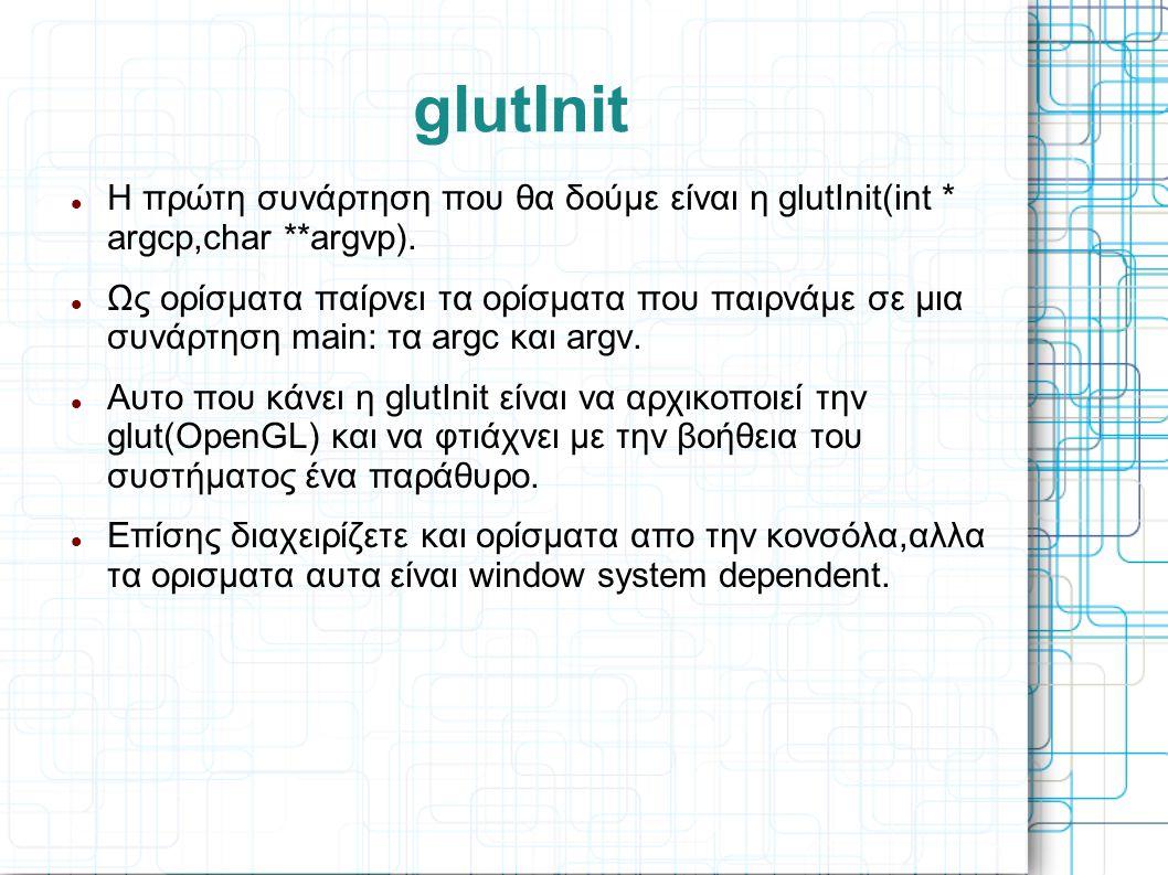 glutInit  Η πρώτη συνάρτηση που θα δούμε είναι η glutInit(int * argcp,char **argvp).  Ως ορίσματα παίρνει τα ορίσματα που παιρνάμε σε μια συνάρτηση