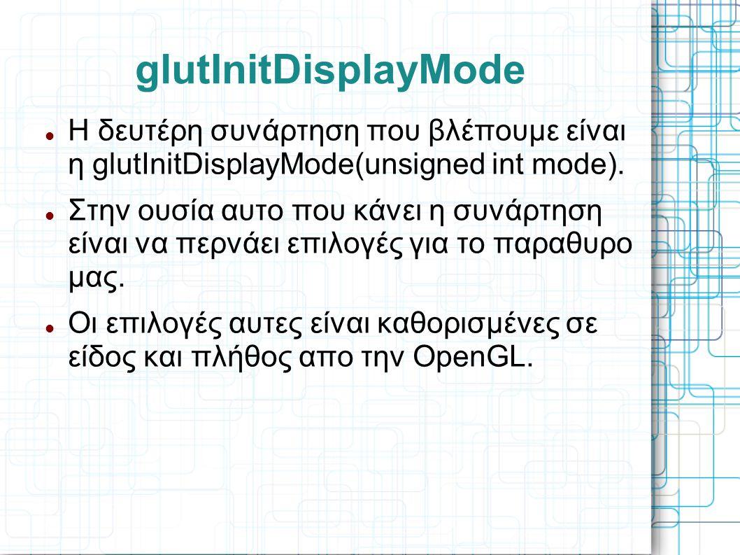 glutInitDisplayMode  Η δευτέρη συνάρτηση που βλέπουμε είναι η glutInitDisplayMode(unsigned int mode).  Στην ουσία αυτο που κάνει η συνάρτηση είναι ν