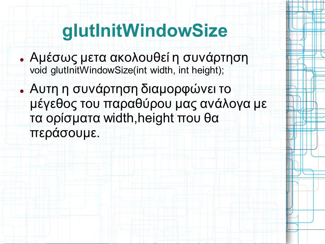 glutInitWindowSize  Αμέσως μετα ακολουθεί η συνάρτηση void glutInitWindowSize(int width, int height);  Αυτη η συνάρτηση διαμορφώνει το μέγεθος του π
