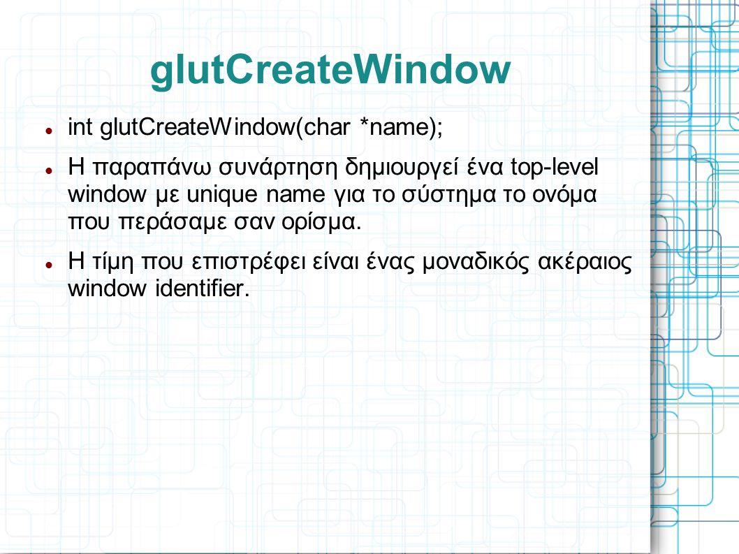 glutCreateWindow  int glutCreateWindow(char *name);  H παραπάνω συνάρτηση δημιουργεί ένα top-level window με unique name για το σύστημα το ονόμα που