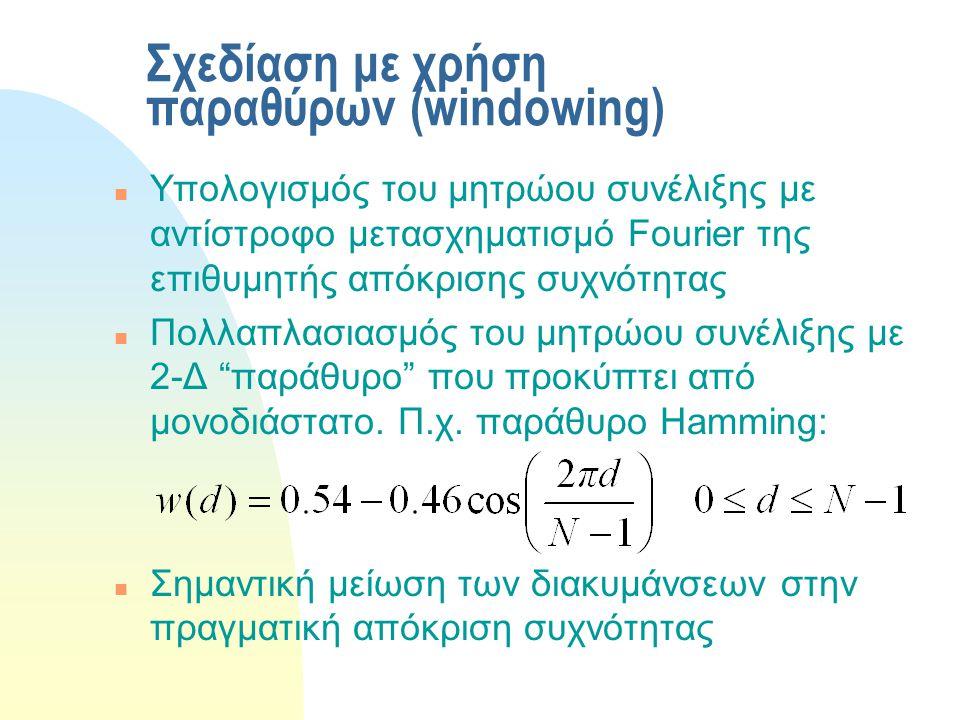 Σχεδίαση με χρήση παραθύρων (windowing) n Υπολογισμός του μητρώου συνέλιξης με αντίστροφο μετασχηματισμό Fourier της επιθυμητής απόκρισης συχνότητας n Πολλαπλασιασμός του μητρώου συνέλιξης με 2-Δ παράθυρο που προκύπτει από μονοδιάστατο.