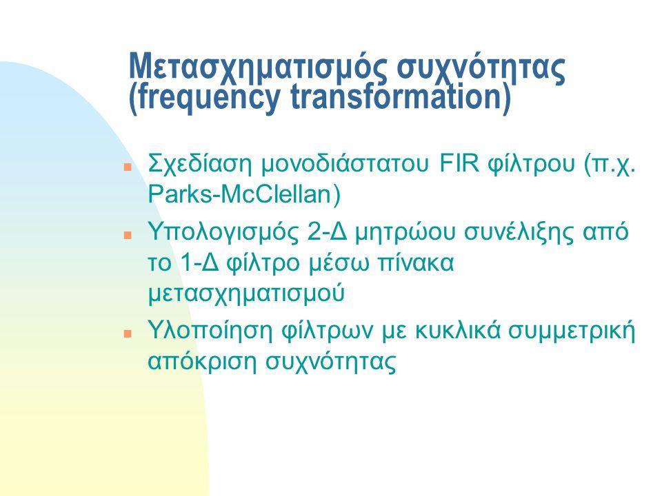 Μετασχηματισμός συχνότητας (frequency transformation) n Σχεδίαση μονοδιάστατου FIR φίλτρου (π.χ. Parks-McClellan) n Υπολογισμός 2-Δ μητρώου συνέλιξης