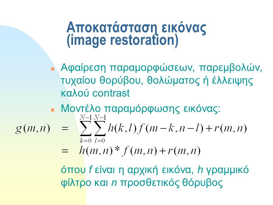 Αποκατάσταση εικόνας (image restoration) n Αφαίρεση παραμορφώσεων, παρεμβολών, τυχαίου θορύβου, θολώματος ή έλλειψης καλού contrast n Μοντέλο παραμόρφωσης εικόνας: όπου f είναι η αρχική εικόνα, h γραμμικό φίλτρο και n προσθετικός θόρυβος
