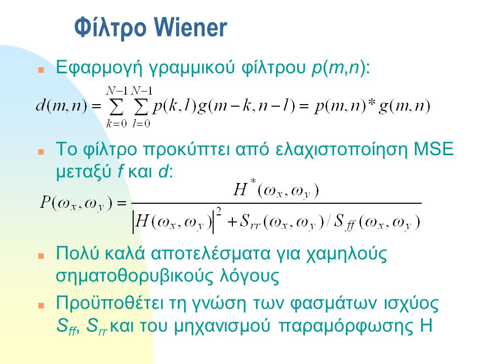 Φίλτρο Wiener n Εφαρμογή γραμμικού φίλτρου p(m,n): n Το φίλτρο προκύπτει από ελαχιστοποίηση MSE μεταξύ f και d: n Πολύ καλά αποτελέσματα για χαμηλούς σηματοθορυβικούς λόγους n Προϋποθέτει τη γνώση των φασμάτων ισχύος S ff, S rr και του μηχανισμού παραμόρφωσης H
