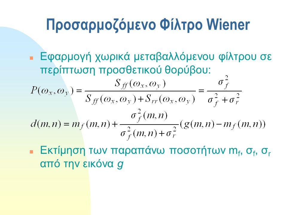 Προσαρμοζόμενο Φίλτρο Wiener n Εφαρμογή χωρικά μεταβαλλόμενου φίλτρου σε περίπτωση προσθετικού θορύβου: n Εκτίμηση των παραπάνω ποσοτήτων m f, σ f, σ r από την εικόνα g