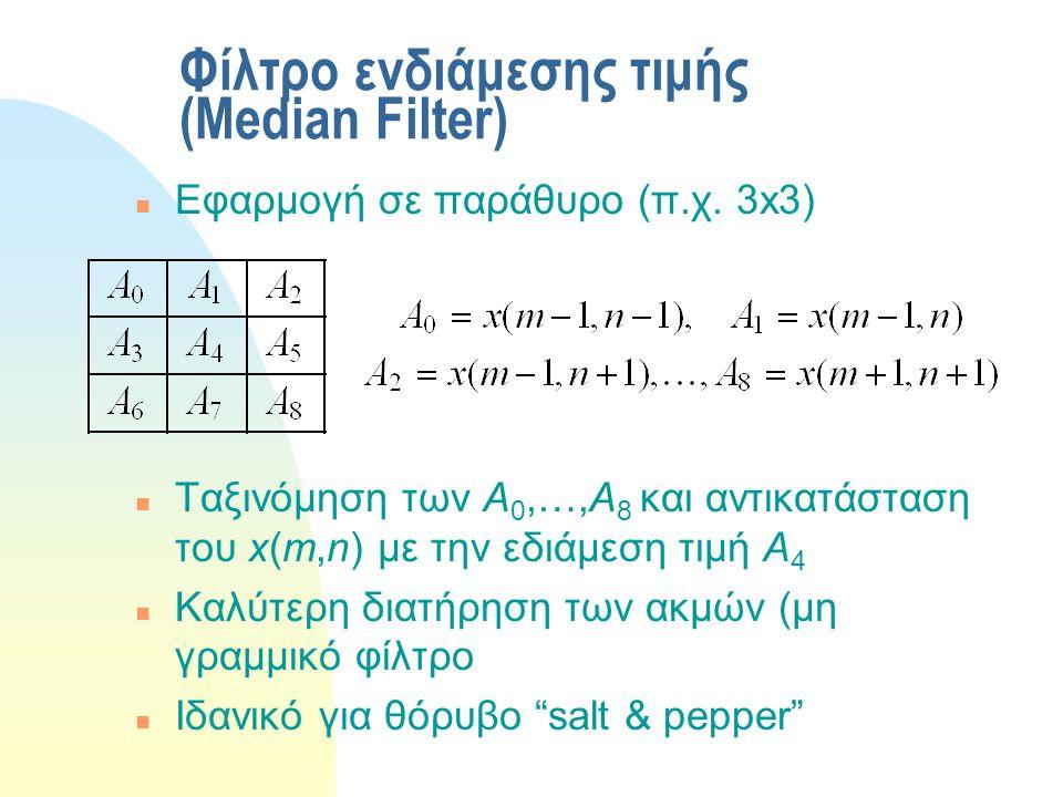 Φίλτρο ενδιάμεσης τιμής (Median Filter) n Εφαρμογή σε παράθυρο (π.χ. 3x3) n Ταξινόμηση των Α 0,…,Α 8 και αντικατάσταση του x(m,n) με την εδιάμεση τιμή