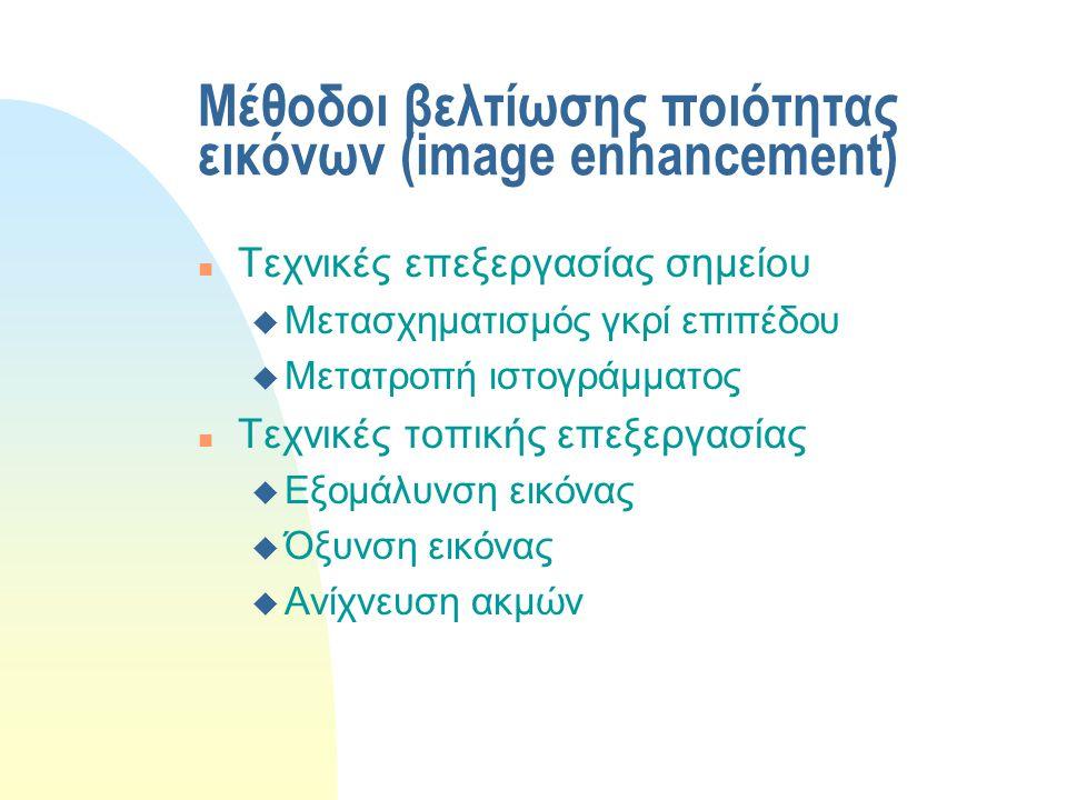 Μέθοδοι βελτίωσης ποιότητας εικόνων (image enhancement) n Τεχνικές επεξεργασίας σημείου u Μετασχηματισμός γκρί επιπέδου u Μετατροπή ιστογράμματος n Τεχνικές τοπικής επεξεργασίας u Εξομάλυνση εικόνας u Όξυνση εικόνας u Ανίχνευση ακμών