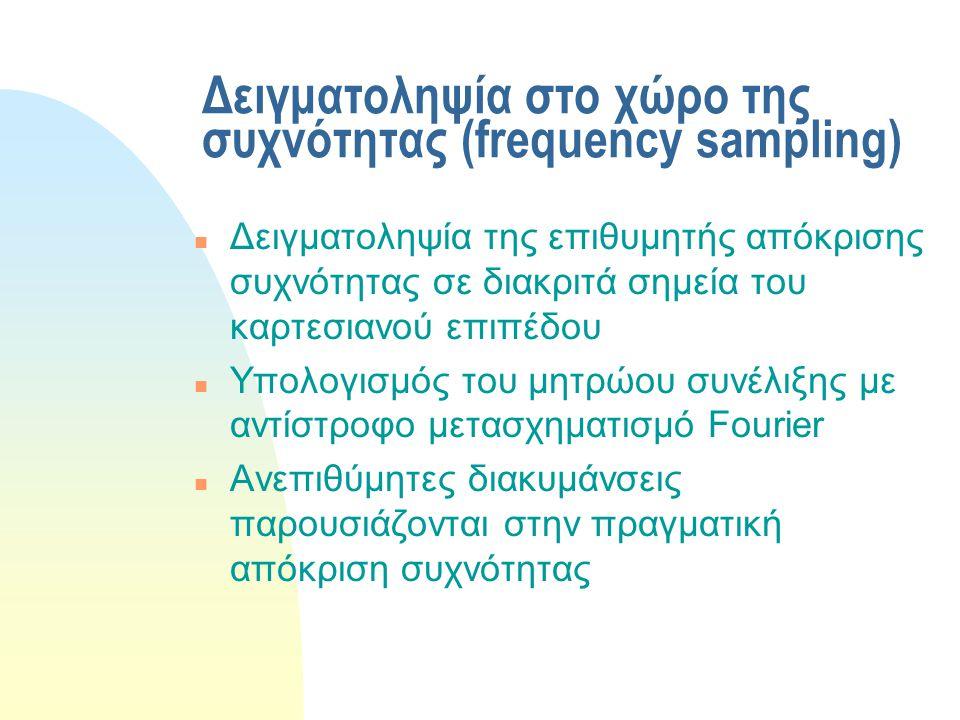Δειγματοληψία στο χώρο της συχνότητας (frequency sampling) n Δειγματοληψία της επιθυμητής απόκρισης συχνότητας σε διακριτά σημεία του καρτεσιανού επιπέδου n Υπολογισμός του μητρώου συνέλιξης με αντίστροφο μετασχηματισμό Fourier n Ανεπιθύμητες διακυμάνσεις παρουσιάζονται στην πραγματική απόκριση συχνότητας