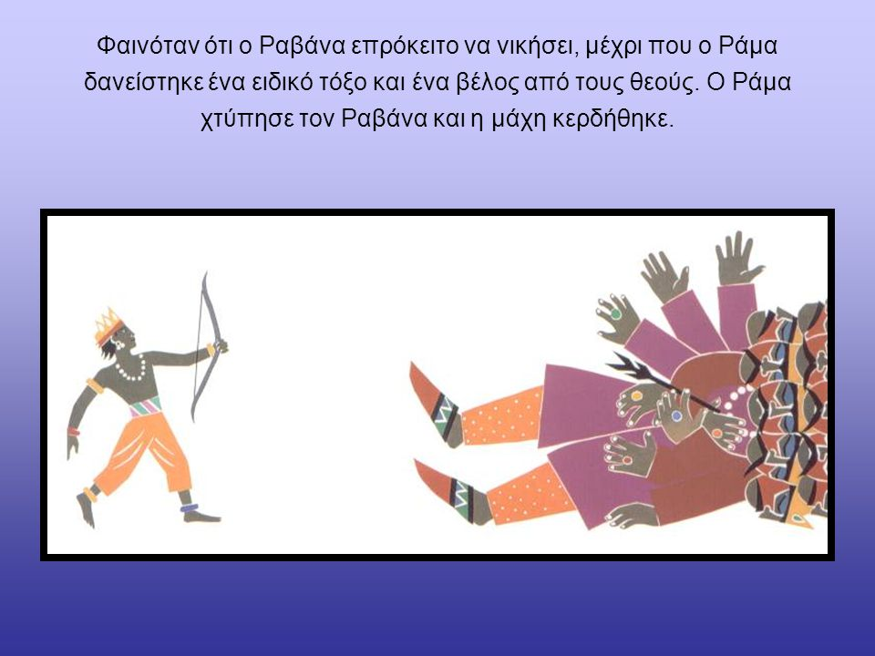 Φαινόταν ότι ο Ραβάνα επρόκειτο να νικήσει, μέχρι που ο Ράμα δανείστηκε ένα ειδικό τόξο και ένα βέλος από τους θεούς. Ο Ράμα χτύπησε τον Ραβάνα και η