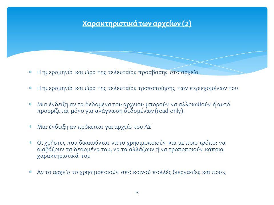 15  Η ημερομηνία και ώρα της τελευταίας πρόσβασης στο αρχείο  Η ημερομηνία και ώρα της τελευταίας τροποποίησης των περιεχομένων του  Μια ένδειξη αν τα δεδομένα του αρχείου μπορούν να αλλοιωθούν ή αυτό προορίζεται μόνο για ανάγνωση δεδομένων (read only)  Μια ένδειξη αν πρόκειται για αρχείο του ΛΣ  Οι χρήστες που δικαιούνται να το χρησιμοποιούν και με ποιο τρόπο: να διαβάζουν τα δεδομένα του, να τα αλλάζουν ή να τροποποιούν κάποια χαρακτηριστικά του  Αν το αρχείο το χρησιμοποιούν από κοινού πολλές διεργασίες και ποιες Χαρακτηριστικά των αρχείων (2)