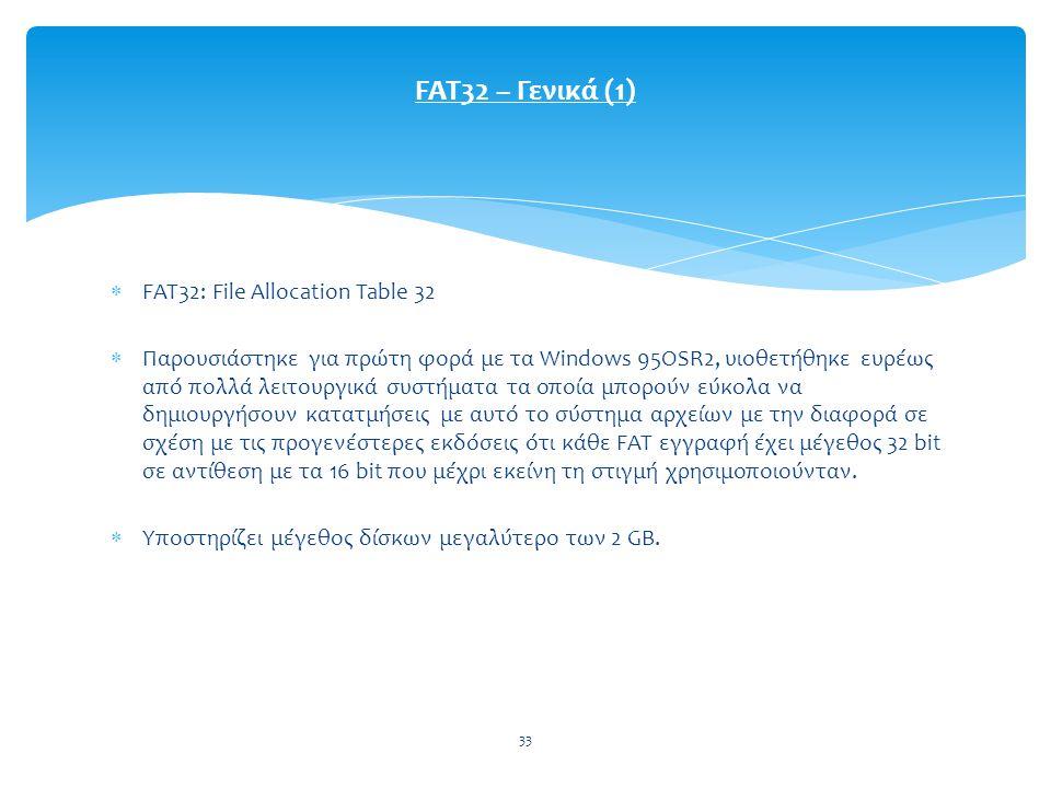 33  FAT32: File Allocation Table 32  Παρουσιάστηκε για πρώτη φορά με τα Windows 95OSR2, υιοθετήθηκε ευρέως από πολλά λειτουργικά συστήματα τα οποία μπορούν εύκολα να δημιουργήσουν κατατμήσεις με αυτό το σύστημα αρχείων με την διαφορά σε σχέση με τις προγενέστερες εκδόσεις ότι κάθε FAT εγγραφή έχει μέγεθος 32 bit σε αντίθεση με τα 16 bit που μέχρι εκείνη τη στιγμή χρησιμοποιούνταν.