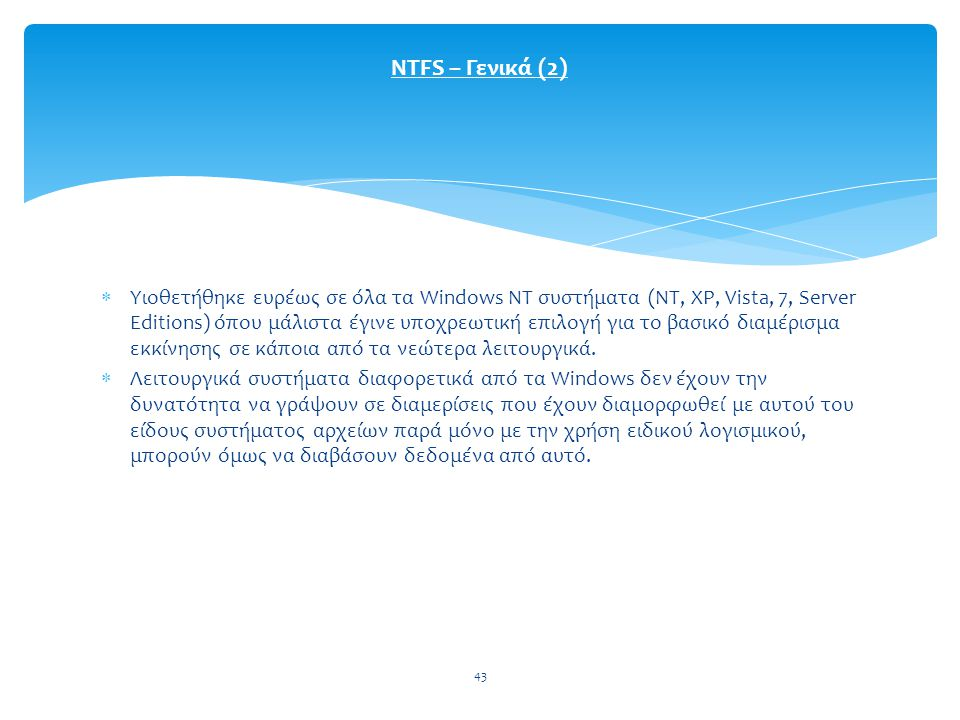 43  Υιοθετήθηκε ευρέως σε όλα τα Windows NT συστήματα (NT, XP, Vista, 7, Server Editions) όπου μάλιστα έγινε υποχρεωτική επιλογή για το βασικό διαμέρισμα εκκίνησης σε κάποια από τα νεώτερα λειτουργικά.