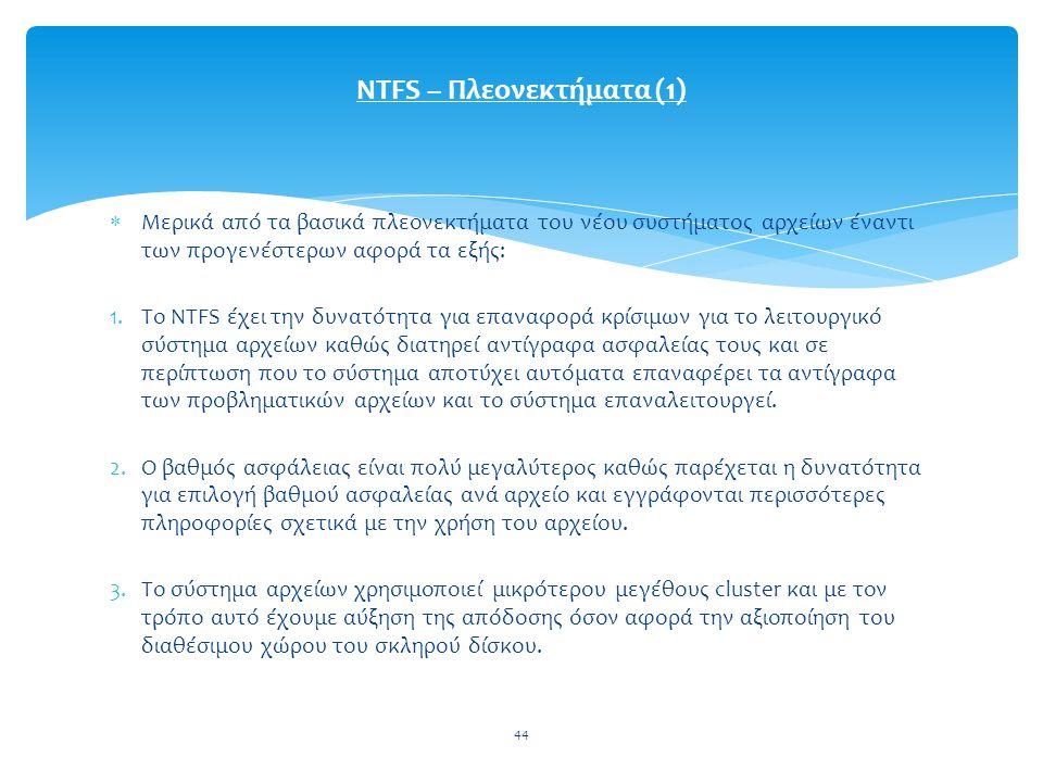 44  Μερικά από τα βασικά πλεονεκτήματα του νέου συστήματος αρχείων έναντι των προγενέστερων αφορά τα εξής: 1.Το NTFS έχει την δυνατότητα για επαναφορά κρίσιμων για το λειτουργικό σύστημα αρχείων καθώς διατηρεί αντίγραφα ασφαλείας τους και σε περίπτωση που το σύστημα αποτύχει αυτόματα επαναφέρει τα αντίγραφα των προβληματικών αρχείων και το σύστημα επαναλειτουργεί.