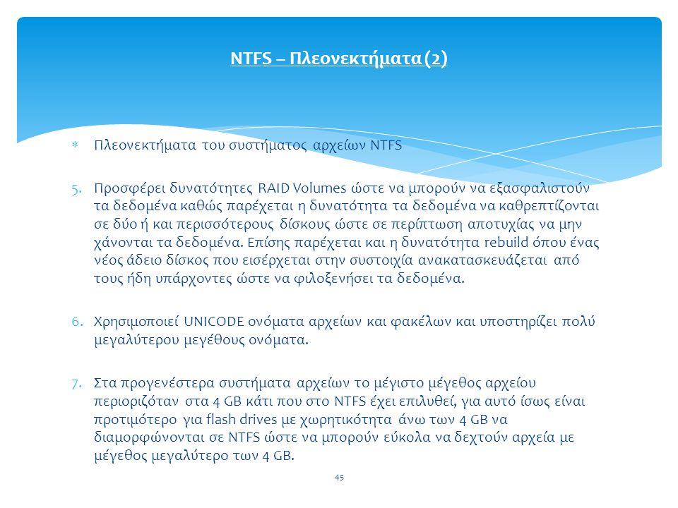 45  Πλεονεκτήματα του συστήματος αρχείων NTFS 5.Προσφέρει δυνατότητες RAID Volumes ώστε να μπορούν να εξασφαλιστούν τα δεδομένα καθώς παρέχεται η δυνατότητα τα δεδομένα να καθρεπτίζονται σε δύο ή και περισσότερους δίσκους ώστε σε περίπτωση αποτυχίας να μην χάνονται τα δεδομένα.