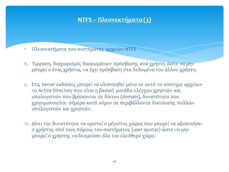 46  Πλεονεκτήματα του συστήματος αρχείων NTFS 8.Έμφαση, διαχωρισμός δικαιωμάτων πρόσβασης ανά χρήστη ώστε να μην μπορεί ο ένας χρήστης να έχει πρόσβαση στα δεδομένα του άλλου χρήστη.