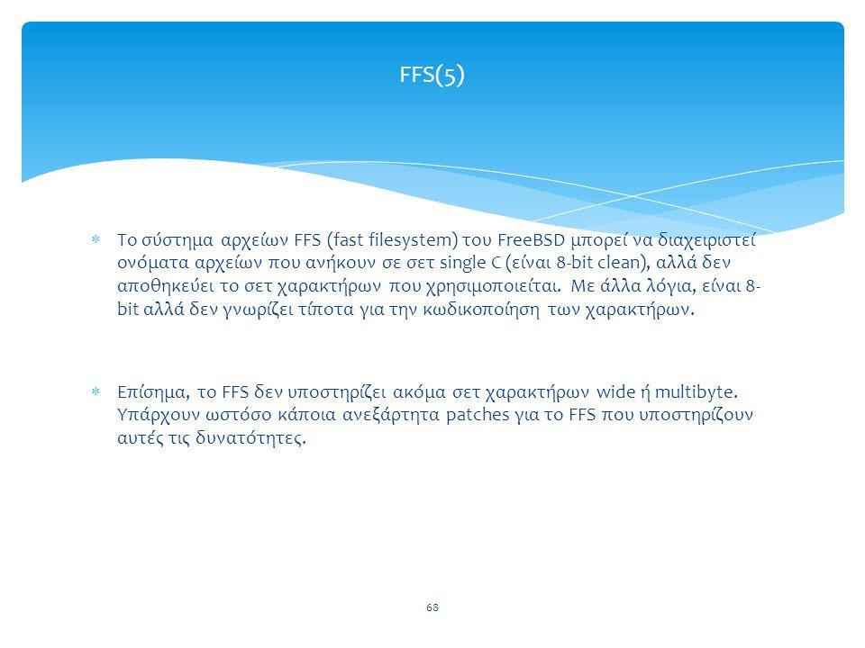 68 FFS(5)  Το σύστημα αρχείων FFS (fast filesystem) του FreeBSD μπορεί να διαχειριστεί ονόματα αρχείων που ανήκουν σε σετ single C (είναι 8-bit clean), αλλά δεν αποθηκεύει το σετ χαρακτήρων που χρησιμοποιείται.