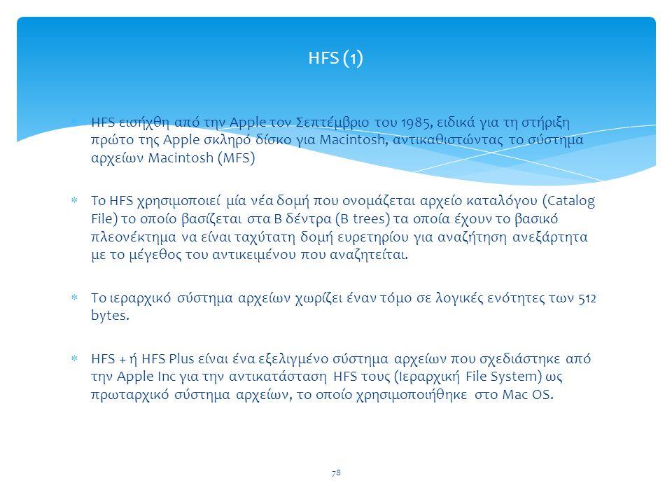 78 HFS (1)  HFS εισήχθη από την Apple τον Σεπτέμβριο του 1985, ειδικά για τη στήριξη πρώτο της Apple σκληρό δίσκο για Macintosh, αντικαθιστώντας το σύστημα αρχείων Macintosh (MFS)  To HFS χρησιμοποιεί μία νέα δομή που ονομάζεται αρχείο καταλόγου (Catalog File) το οποίο βασίζεται στα Β δέντρα (B trees) τα οποία έχουν το βασικό πλεονέκτημα να είναι ταχύτατη δομή ευρετηρίου για αναζήτηση ανεξάρτητα με το μέγεθος του αντικειμένου που αναζητείται.