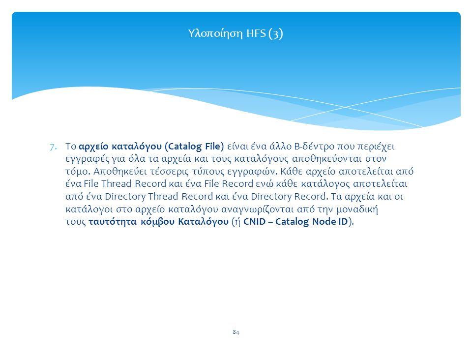 84 Υλοποίηση HFS (3) 7.Το αρχείο καταλόγου (Catalog File) είναι ένα άλλο Β-δέντρο που περιέχει εγγραφές για όλα τα αρχεία και τους καταλόγους αποθηκεύονται στον τόμο.