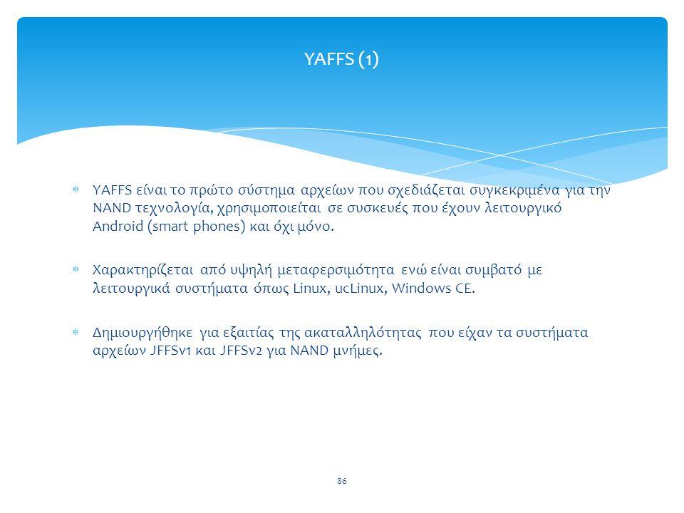 86 YAFFS (1)  YAFFS είναι το πρώτο σύστημα αρχείων που σχεδιάζεται συγκεκριμένα για την NAND τεχνολογία, χρησιμοποιείται σε συσκευές που έχουν λειτουργικό Android (smart phones) και όχι μόνο.