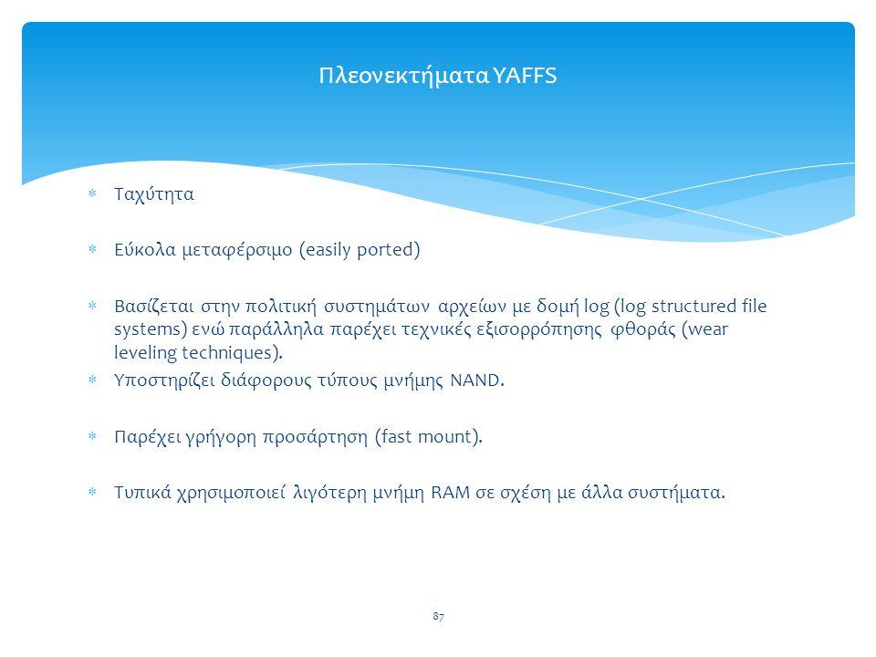 87 Πλεονεκτήματα YAFFS  Ταχύτητα  Εύκολα μεταφέρσιμο (easily ported)  Βασίζεται στην πολιτική συστημάτων αρχείων με δομή log (log structured file systems) ενώ παράλληλα παρέχει τεχνικές εξισορρόπησης φθοράς (wear leveling techniques).