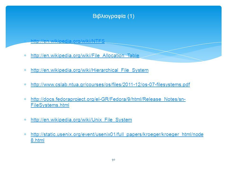 90 Βιβλιογραφία (1)  http://en.wikipedia.org/wiki/NTFS http://en.wikipedia.org/wiki/NTFS  http://en.wikipedia.org/wiki/File_Allocation_Table http://en.wikipedia.org/wiki/File_Allocation_Table  http://en.wikipedia.org/wiki/Hierarchical_File_System http://en.wikipedia.org/wiki/Hierarchical_File_System  http://www.cslab.ntua.gr/courses/os/files/2011-12/os-07-filesystems.pdf http://www.cslab.ntua.gr/courses/os/files/2011-12/os-07-filesystems.pdf  http://docs.fedoraproject.org/el-GR/Fedora/9/html/Release_Notes/sn- FileSystems.html http://docs.fedoraproject.org/el-GR/Fedora/9/html/Release_Notes/sn- FileSystems.html  http://en.wikipedia.org/wiki/Unix_File_System http://en.wikipedia.org/wiki/Unix_File_System  http://static.usenix.org/event/usenix01/full_papers/kroeger/kroeger_html/node 8.html http://static.usenix.org/event/usenix01/full_papers/kroeger/kroeger_html/node 8.html