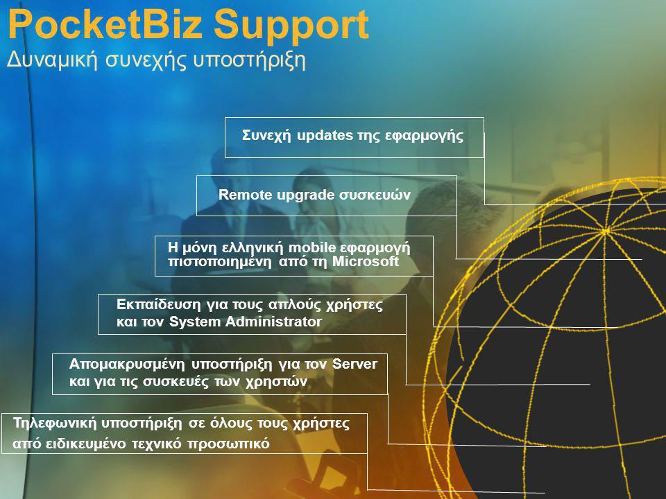 PocketBiz Support Δυναμική συνεχής υποστήριξη Τηλεφωνική υποστήριξη σε όλους τους χρήστες από ειδικευμένο τεχνικό προσωπικό Απομακρυσμένη υποστήριξη για τον Server και για τις συσκευές των χρηστών Εκπαίδευση για τους απλούς χρήστες και τον System Administrator Η μόνη ελληνική mobile εφαρμογή πιστοποιημένη από τη Microsoft Remote upgrade συσκευών Συνεχή updates της εφαρμογής