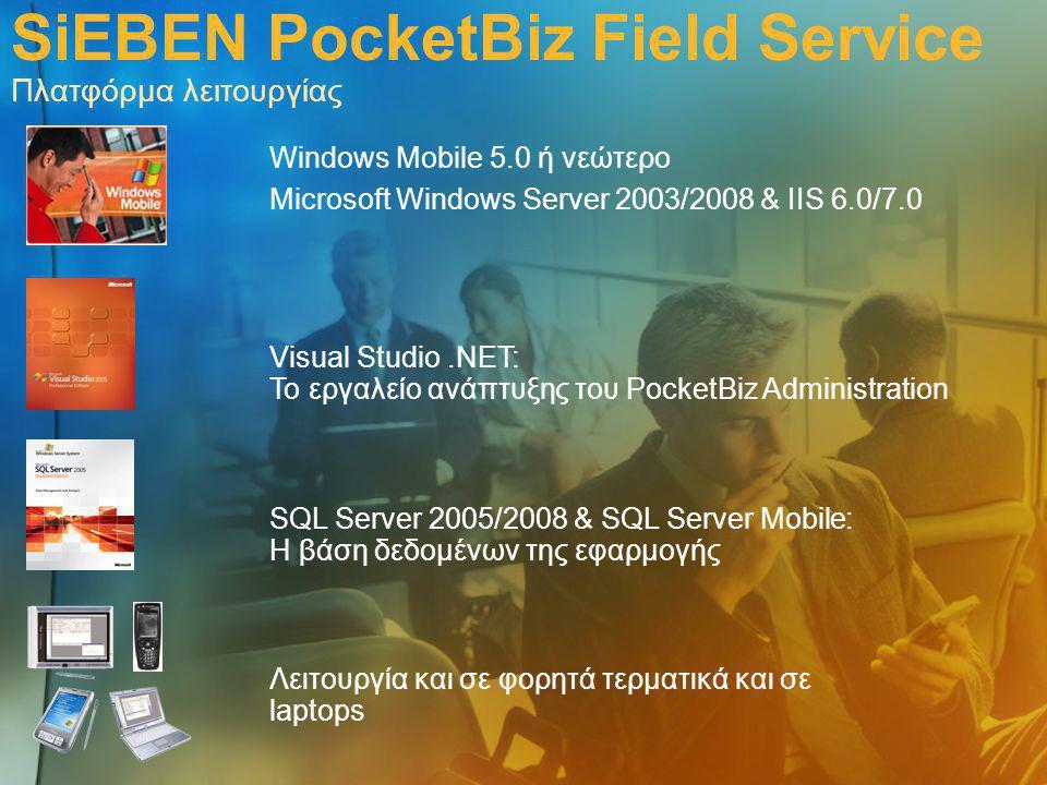 SiEBEN PocketBiz Field Service Πλατφόρμα λειτουργίας Windows Mobile 5.0 ή νεώτερο Microsoft Windows Server 2003/2008 & IIS 6.0/7.0 Λειτουργία και σε φορητά τερματικά και σε laptops SQL Server 2005/2008 & SQL Server Mobile: Η βάση δεδομένων της εφαρμογής Visual Studio.ΝΕΤ: Το εργαλείο ανάπτυξης του PocketBiz Administration