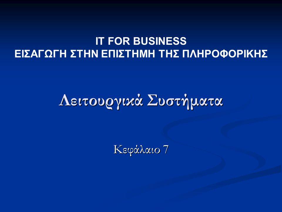 Λειτουργικά Συστήματα Κεφάλαιο 7 IT FOR BUSINESS ΕΙΣΑΓΩΓΗ ΣΤΗΝ ΕΠΙΣΤΗΜΗ ΤΗΣ ΠΛΗΡΟΦΟΡΙΚΗΣ