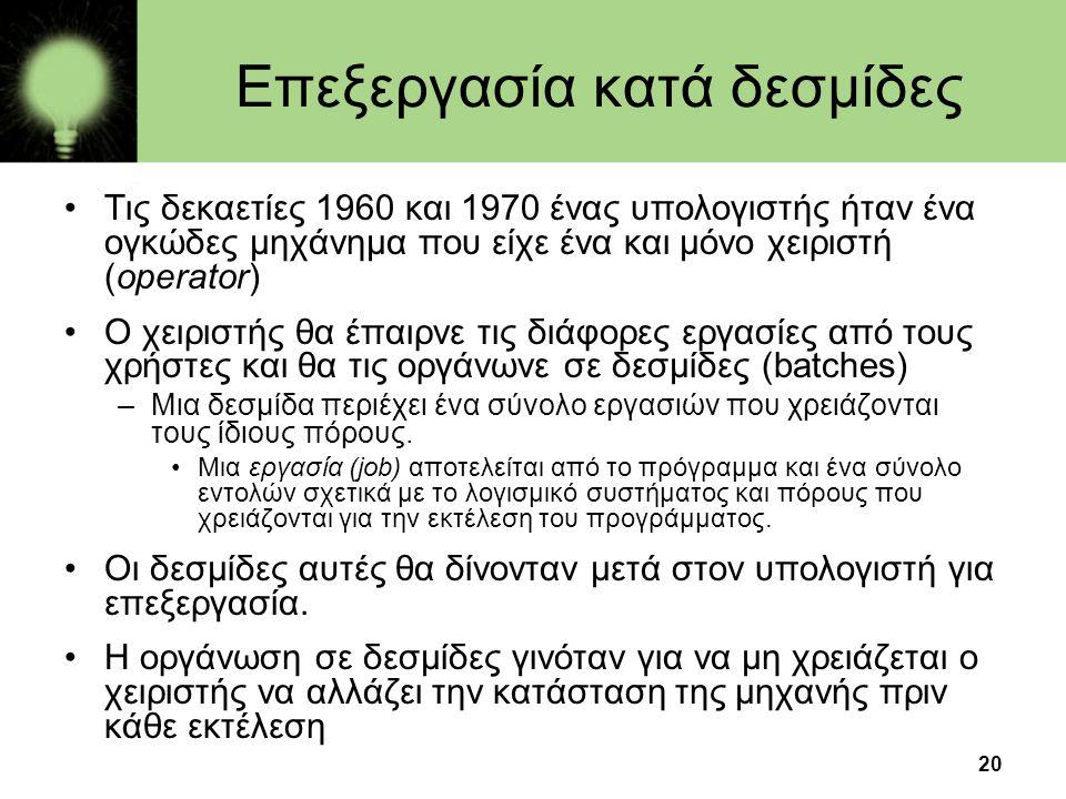 20 Επεξεργασία κατά δεσμίδες •Τις δεκαετίες 1960 και 1970 ένας υπολογιστής ήταν ένα ογκώδες μηχάνημα που είχε ένα και μόνο χειριστή (operator) •Ο χειρ