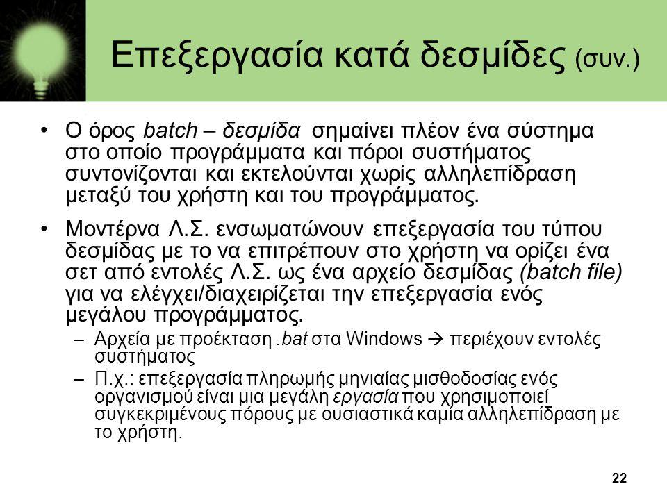 22 Επεξεργασία κατά δεσμίδες (συν.) •Ο όρος batch – δεσμίδα σημαίνει πλέον ένα σύστημα στο οποίο προγράμματα και πόροι συστήματος συντονίζονται και εκ