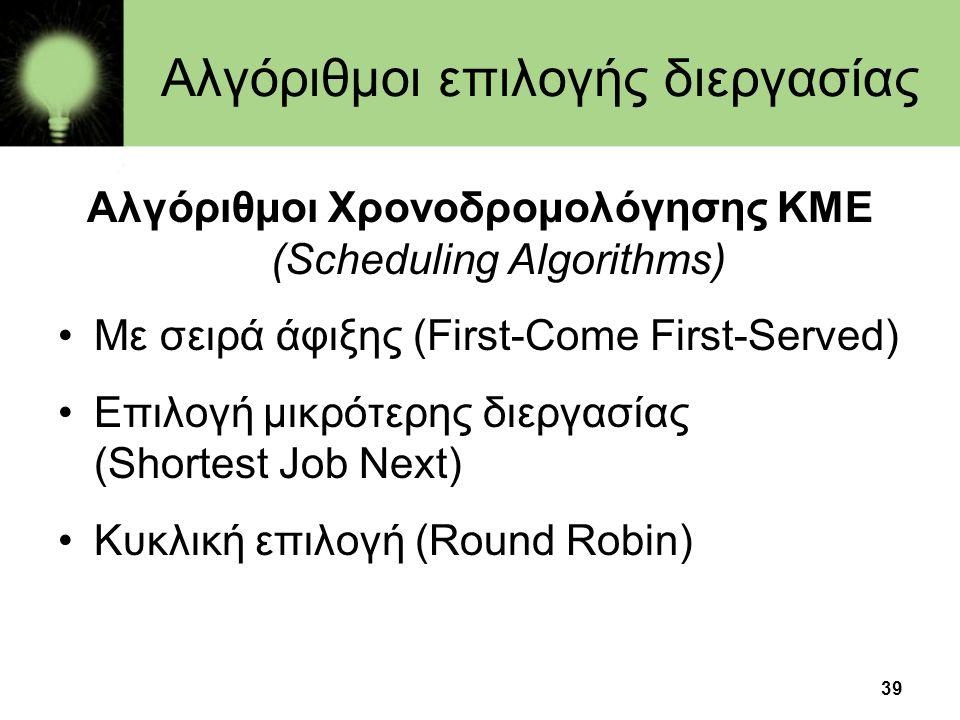 39 Αλγόριθμοι επιλογής διεργασίας Αλγόριθμοι Χρονοδρομολόγησης ΚΜΕ (Scheduling Algorithms) •Με σειρά άφιξης (First-Come First-Served) •Επιλογή μικρότε