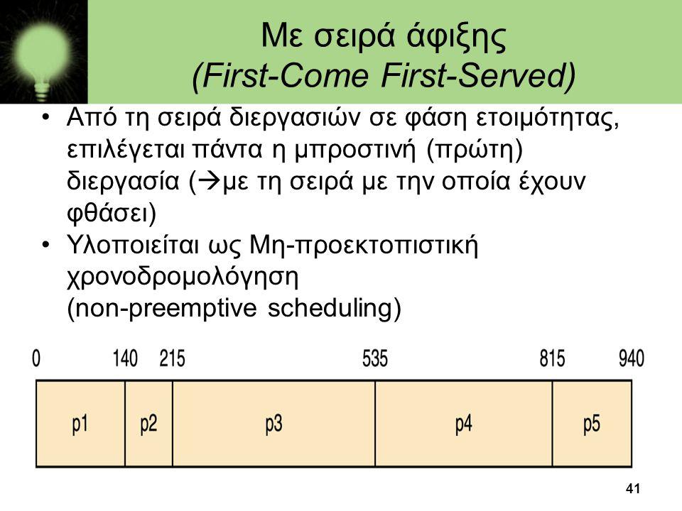 41 Με σειρά άφιξης (First-Come First-Served) •Από τη σειρά διεργασιών σε φάση ετοιμότητας, επιλέγεται πάντα η μπροστινή (πρώτη) διεργασία (  με τη σε