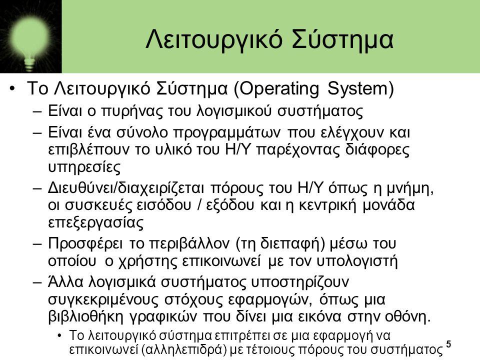 5 Λειτουργικό Σύστημα •Το Λειτουργικό Σύστημα (Operating System) –Είναι ο πυρήνας του λογισμικού συστήματος –Είναι ένα σύνολο προγραμμάτων που ελέγχου