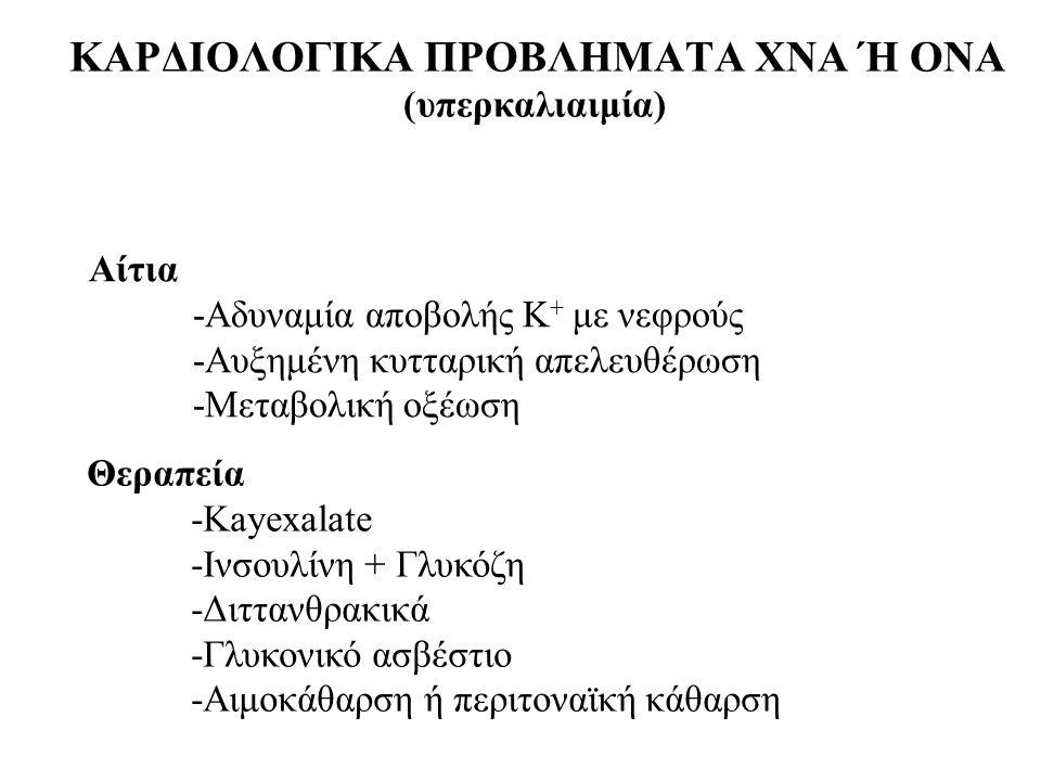 ΚΑΡΔΙΟΛΟΓΙΚΑ ΠΡΟΒΛΗΜΑΤΑ ΧΝΑ Ή ΟΝΑ (υπερκαλιαιμία) Αίτια -Αδυναμία αποβολής Κ + με νεφρούς -Αυξημένη κυτταρική απελευθέρωση -Μεταβολική οξέωση Θεραπεία -Kayexalate -Ινσουλίνη + Γλυκόζη -Διττανθρακικά -Γλυκονικό ασβέστιο -Αιμοκάθαρση ή περιτοναϊκή κάθαρση