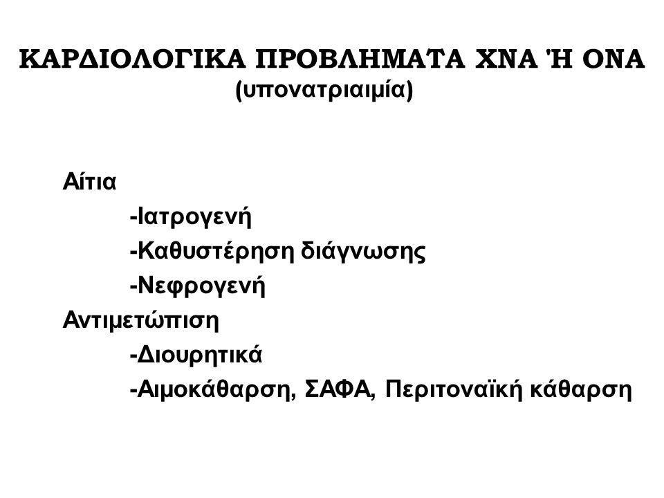 Αίτια -Ιατρογενή -Καθυστέρηση διάγνωσης -Νεφρογενή Αντιμετώπιση -Διουρητικά -Αιμοκάθαρση, ΣΑΦΑ, Περιτοναϊκή κάθαρση ΚΑΡΔΙΟΛΟΓΙΚΑ ΠΡΟΒΛΗΜΑΤΑ ΧΝΑ Ή ΟΝΑ ( υπονατριαιμία )