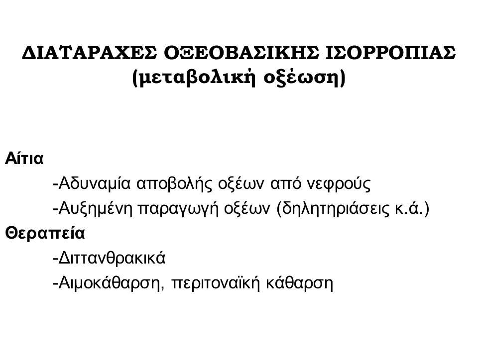 Αίτια -Αδυναμία αποβολής οξέων από νεφρούς -Αυξημένη παραγωγή οξέων (δηλητηριάσεις κ.ά.) Θεραπεία -Διττανθρακικά -Αιμοκάθαρση, περιτοναϊκή κάθαρση ΔΙΑΤΑΡΑΧΕΣ ΟΞΕΟΒΑΣΙΚΗΣ ΙΣΟΡΡΟΠΙΑΣ (μεταβολική οξέωση)