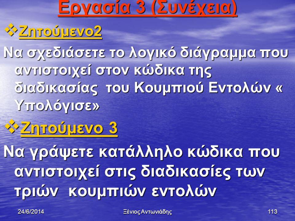 24/6/2014Ξένιος Αντωνιάδης112 Εργασία 3 (Συνέχεια)  Ζητούμενο 1 Ζητούμενο 1 Ζητούμενο 1  Να σχεδιάσετε κατάλληλη φόρμα με χειρηστήρια και να δώσετε