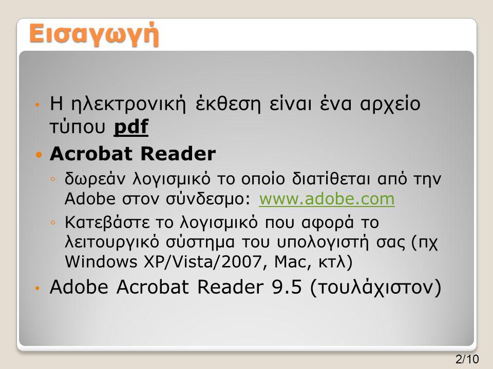 Εισαγωγή • Η ηλεκτρονική έκθεση είναι ένα αρχείο τύπου pdf  Acrobat Reader ◦δωρεάν λογισμικό το οποίο διατίθεται από την Adobe στον σύνδεσμο: www.adobe.comwww.adobe.com ◦Κατεβάστε το λογισμικό που αφορά το λειτουργικό σύστημα του υπολογιστή σας (πχ Windows XP/Vista/2007, Mac, κτλ) • Adobe Acrobat Reader 9.5 (τουλάχιστον) 2/10